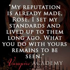 """My reputation is already made, Rose. I set my standards and lived up to them long ago. What you do with yours remains to be seen."" VAMPIRE ACADEMY by Richelle Mead"