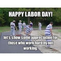 Labor. It works. At least in prison. http://prison-diaries.com/lessons-learned/labor-day-2008-it-works/
