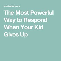 The Most Powerful Way to Respond When Your Kid Gives Up