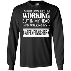 I Might Look Like Im Working But In My Head Im Walking My Affenpinscher Long Sleeve Tees