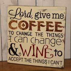 Nice quote for the kitchen wall: »Lord, Give me COFFEE to change the things I can change and WINE to accept the things I can't.«