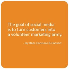The goal of social media is to turn customers into a volunteer marketing army. ~ Jay Baer, Convince & Convert #socialmedia #quotes