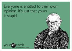 Everyone is entitled to their own opinion. It's just that yours is stupid.