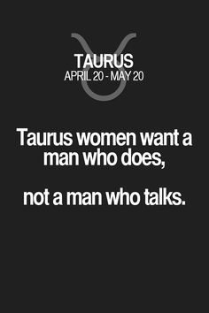 Taurus women want a man who does, not a man who talks. Taurus | Taurus Quotes | Taurus Zodiac Signs