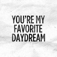 Dream. #love /* favourite is missing the u however. I'm very serious. you are my favourite daydream. */