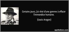 Certains jours, j'ai rêvé d'une gomme à effacer l'immondice humaine. - Louis Aragon