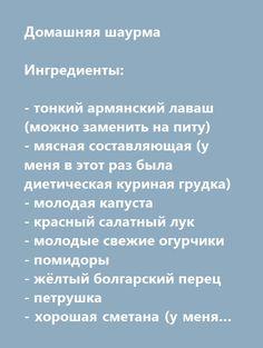 Еще больше рецептов здесь https://plus.google.com/116534260894270112373/posts  Домашняя шаурма  Ингредиенты:  - тонкий армянский лаваш (можно заменить на питу) - мясная составляющая (у меня в этот раз была диетическая куриная грудка) - молодая капуста - красный салатный лук - молодые свежие огурчики - помидоры - жёлтый болгарский перец - петрушка - хорошая сметана (у меня была фермерская домашняя) - белый винный уксус - чеснок - соль, сахар, СМЧП + любые специи по вкусу - растительное масло…