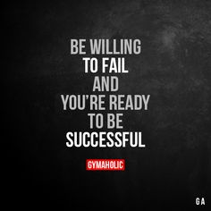 Be Willing To Fail  And you're ready to be successful.  More motivation: https://www.gymaholic.co