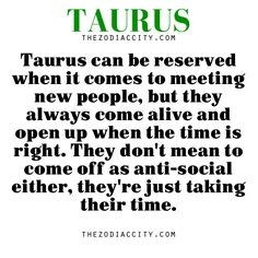 Taurus can be reserved when it comes to meeting new people, but they always come alive and open up when the time is right. They don't mean to come off as anti-social either, they're just  taking their time.