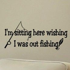 fishing quotes | Fishing Wall Quote Decal I'm Sitting Here Wishing I Was Out Fishing