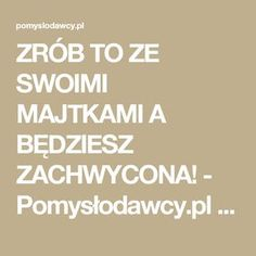 ZRÓB TO ZE SWOIMI MAJTKAMI A BĘDZIESZ ZACHWYCONA! - Pomysłodawcy.pl - Serwis bardziej kreatywny