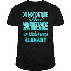 ADMINISTRATIVE AIDE Do Not Disturb I Am Disturbed Enough Already T Shirts, Hoodie