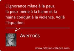 """""""L'ignorance mène à la peur, la peur mène à la haine et la haine conduit à la violence. Voilà l'équation."""" - [Averroès]"""