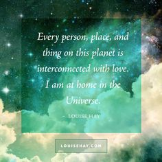 "Inspirational Quotes about relationships | ""Every person, place, and thing on this planet is interconnected with love. I am at home in the Universe."" — Louise Hay"