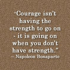 """Courage isn't having the strength to go on -- it is going on when you don't have strength."" ~Napolean Bonaparte"