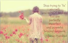 You are not broken. Stop trying to fix yourself.