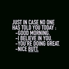 Just in case no one told you today~ Good Morning ~ I believe in You ~ You're doing Great ~ Nice Butt (smack) ;)