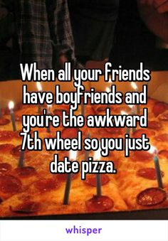 When all your friends have boyfriends and you're the awkward 7th wheel so you just date pizza.