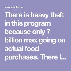 There is heavy theft in this program because only 7 billion max going on actual food purchases. There lies the problem. 90% not going on food for poor. Food stamps 'SNAP' back into debate about spending | Fox News 71 billion to pay 7 billion in food