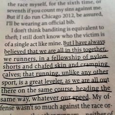 Running Matters But I have always believed that we are all in this together, we are runners, in a fellowship of nylon shorts and chafed skin and cramping calves; that running, unlike any other s Track Quotes, Running Quotes, Sport Quotes, Running Motivation, Running Memes, Nike Quotes, Fitness Motivation, Half Marathon Motivation, I Love To Run