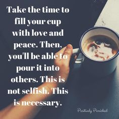 Take the time to fill your cup with love and peace. Then, you'll be able to pour it into others. This is not selfish. this is necessary.