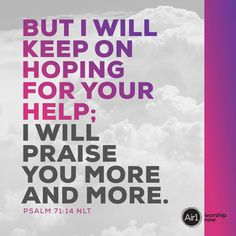 But I will keep on hoping for your help; I will praise you more and more. –Psalm 71:14 NLT #VerseOfTheDay #Bible Psalm 71, Verse Of The Day, Bible Verses, Scriptures, Love Letters, Worship, Encouragement, Lord, Inspirational Quotes