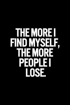 The more I find myself, the more people I lose.