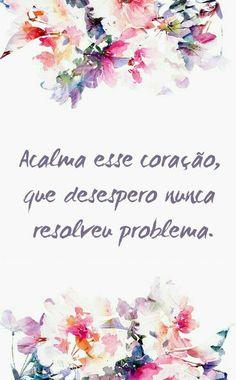 Acalma esse coração, que desespero nunca resolveu problema.