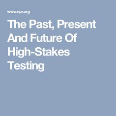 The Past, Present And Future Of High-Stakes Testing