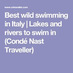 Best wild swimming in Italy | Lakes and rivers to swim in (Condé Nast Traveller)