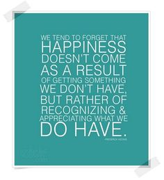 """""""We tend to forget that happiness doesn't come as a result of getting something we don't have, but rather of recognizing & appreciating what we do have."""""""