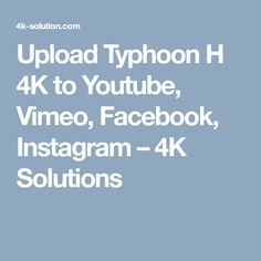 Upload Typhoon H 4K to Youtube, Vimeo, Facebook, Instagram – 4K Solutions