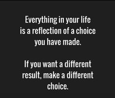 Everything in your life is a reflection of a choice you have made.If you want a different result, make a different choice. ♡