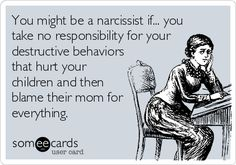 You might be a narcissist if... you take no responsibility for your destructive behaviors that hurt your children and then blame their mom for everything. | Divorce Ecard
