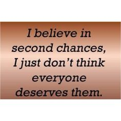 I believe in second changes. I just don't think everyone deserves them.