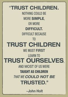 """quote by john holt, """"trust children. nothing could be more simple, or more difficult. difficult because to trust children we must learn to trust ourselves, and most of us were taught as children that we could not be trusted"""""""