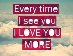 Every time I see you, I love you more love love quotes quotes quote sky girl tumblr i love you love picture quotes love sayings love quotes and sayings