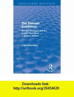Entropy Exhibition (Routledge Revivals) Michael Moorcock and the British New Wave in Science Fiction (9780415500623) Colin Greenland , ISBN-10: 0415500621  , ISBN-13: 978-0415500623 ,  , tutorials , pdf , ebook , torrent , downloads , rapidshare , filesonic , hotfile , megaupload , fileserve