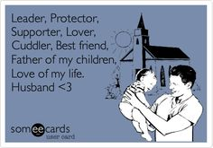 Leader, Protector, Supporter, Lover, Cuddler, Best friend, Father of my children, Love of my life. Husband <3.