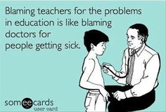"""""""Blaming teachers for the problems in education is like blaming the doctor for people getting sick."""""""