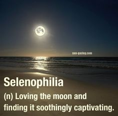 Selenophilia (n) Loving the moon and finding it soothingly captivating.