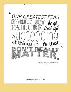 """our greatest fear should not be of failure, but of succeeding at the things in life that don't really matter"" - Francis Chan"