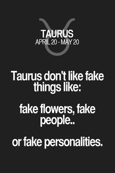 Taurus don't like fake things like: fake flowers, fake people.. or fake personalities. Taurus | Taurus Quotes | Taurus Zodiac Signs
