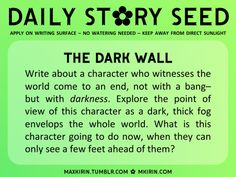✿ Daily Story Seed ✿The Dark WallWrite about a character who witnesses the world come to an end, not with a bang– but with darkness. Explore the point of view of this character as a dark, thick fog envelops the whole world. What is this character going to do now, when they can only see a few feet ahead of them?Any work you create based off this prompt belongs to you, no sourcing is necessary though it would be really appreciated! And don't forget to tag maxkirin (or tweet @MistreKirin), so…