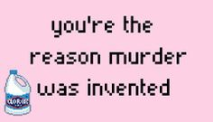You're the reason murder was invented.