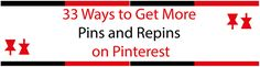 33 Ways to Get More Pins and Repins on Pinterest--very cool and easy to follow--don't do them all just try a few!