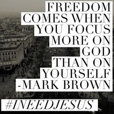 Freedom comes when you focus more on God than on yourself.