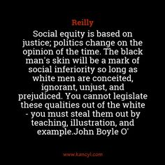 """Social equity is based on justice; politics change on the opinion of the time. The black man's skin will be a mark of social inferiority so long as white men are conceited, ignorant, unjust, and prejudiced. You cannot legislate these qualities out of the white - you must steal them out by teaching, illustration, and example.John Boyle O'"", Reilly"