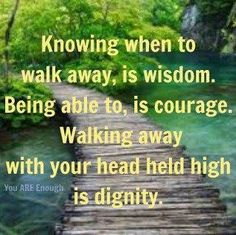 Knowing when to walk away, is wisdom.  Being able to, is courage.  Walking away with your head held high is dignity.