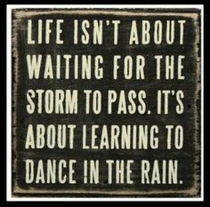 Life isn't about waiting for the strom to pass. It's about the learnign to dance in the rain.